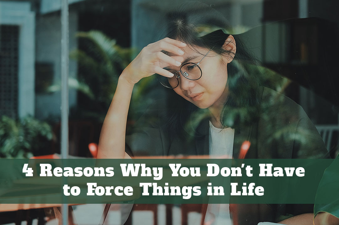 4 Reasons Why You Don't Have to Force Things in Life